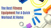 The Best Fitness Equipment For A Quick Workout At Home