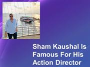 Sham Kaushal Is Famous For His Action Director