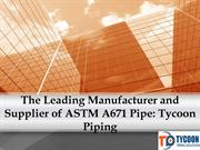 The Leading Manufacturer and Supplier of ASTM A671 Pipe: Tycoon Piping