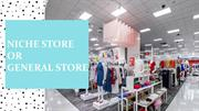 Niche Store or General Store | SMBELAL.COM
