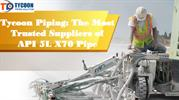 Tycoon Piping: The Most Trusted Suppliers of API 5L X70 Pipe
