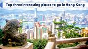 Top three interesting places to go in Hong Kong