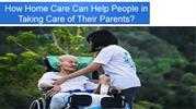 How Home Care Can Help People in Taking Care of Their Parents