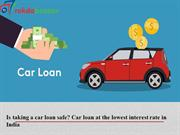 Is taking a car loan safe Car loan at the lowest interest rate in Indi