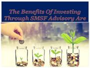 The Benefits Of Investing Through SMSF Advisory Are