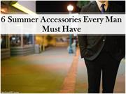 6 Summer Accessories Every Man Must Have