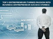 Top 5 Entrepreneurs Turned Passion into Business (Entrepreneur Success
