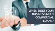 When Does Your Business Need Commercial Loans
