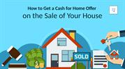 How to Get a Cash for Home Offer on the Sale of Your House