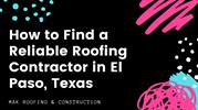 How to Find a Reliable Roofing Contractor in El Paso, Texas