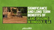 Significance and Long Term Benefits of Land Grading in Ringgold GA