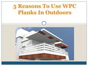 5 Reasons To Use WPC Planks In Outdoors