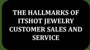 THE HALLMARKS OF ITSHOT JEWELRY CUSTOMER SALES AND SERVICE