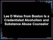 Lee D Weiss Boston-Credentialed Alcoholism & Substance Abuse Counselor