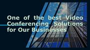 One of the best Video Conferencing Solutions for Our Businesses