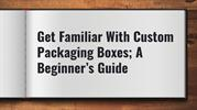 Get Familiar With Custom Packaging Boxes; A Beginner's Guide
