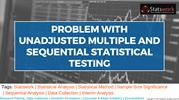 The problem with unadjusted multiple & sequential statistical testing
