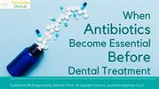 When Antibiotics Become Essential Before Dental Treatment-Sunshine Mul
