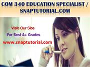 COM 340 Education Specialist--snaptutorial.com