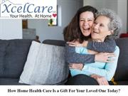 How Home Health Care Is a Gift For Your Loved One Today