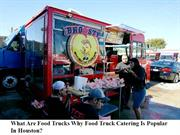 What Are Food Trucks Why Food Truck Catering Is Popular In Houston