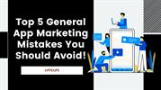 Top 5 General App Marketing Mistakes You Should Avoid