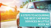 6 Steps To Acquiring The Best Car Wash Services In Little Rock AR