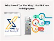 Why Should You Use XPay Life ATP Kiosk for bill payment
