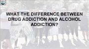 WHAT THE DIFFERENCE BETWEEN DRUG ADDICTION AND ALCOHOL ADDICTION?