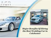 Major Benefits Of Hiring the Best Wedding Car in Colchester