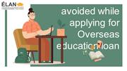 Mistakes to be avoided While Applying for Overseas Education Loans