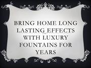 Bring home long lasting effects with Luxury Fountains for years