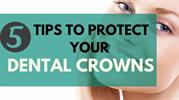 5 Tips To Protect Your Dental Crowns