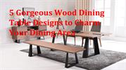 5 Gorgeous Wood Dining Table Designs for Dining Area