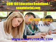 COM 100 Education Redefined / snaptutorial.com