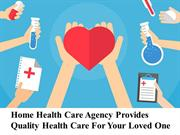 Home Health Care Agency Provides Quality Health Care For Your Loved On