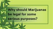Why should Marijuanas be legal for some purposes_