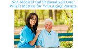 Non-Medical & Personalized Care:Why It Matters for Your Aging Parents