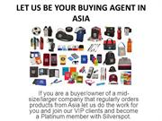 LET US BE YOUR BUYING AGENT IN ASIA