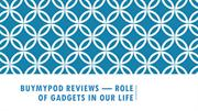 BUYMYPOD REVIEWS — ROLE OF GADGETS IN OUR LIFE