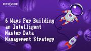 6 Ways For Building an Intelligent Master Data Management Strategy