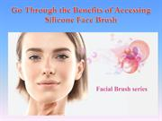 Go Through the Benefits of Accessing Silicone Face Brush