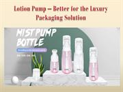 Lotion Pump – Better for the Luxury Packaging Solution