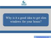 Why is it a good idea to get slim windows for your house