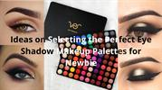 Ideas on Selecting the Perfect Eye Shadow Makeup Palettes for Newbie