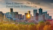 Gary L'Heureux – The Ultimate Travel Guide To Denver City