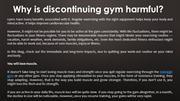 Why is discontinuing gym harmful