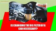 Is changing the oil filter of a car necessary
