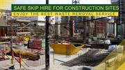 Safe Skip Hire for Construction Sites – Enjoy the Best Waste Removal S