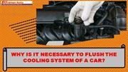 Why is it necessary to flush the cooling system of a car